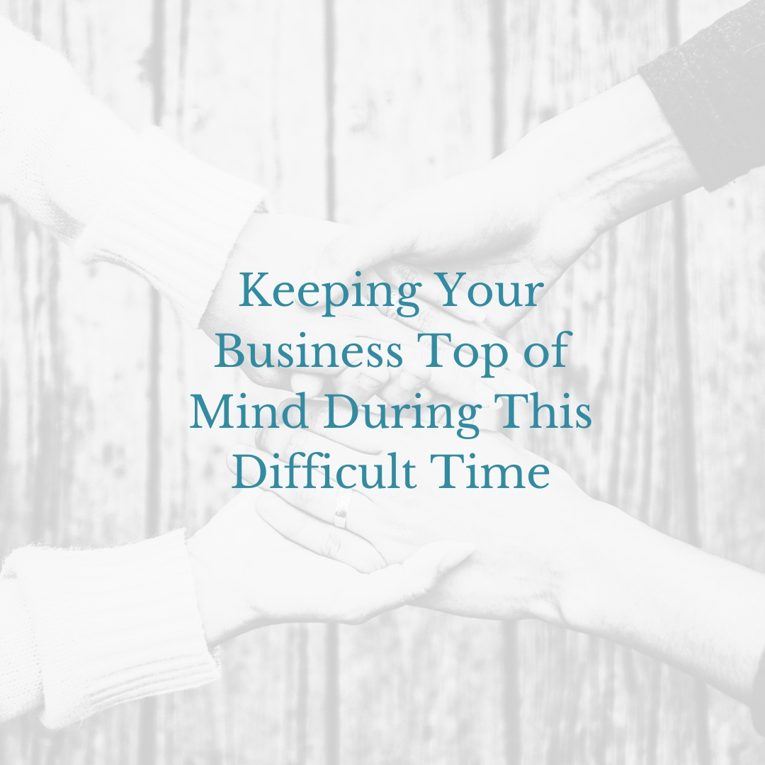 Keeping Your Business Top of Mind During This Difficult Time